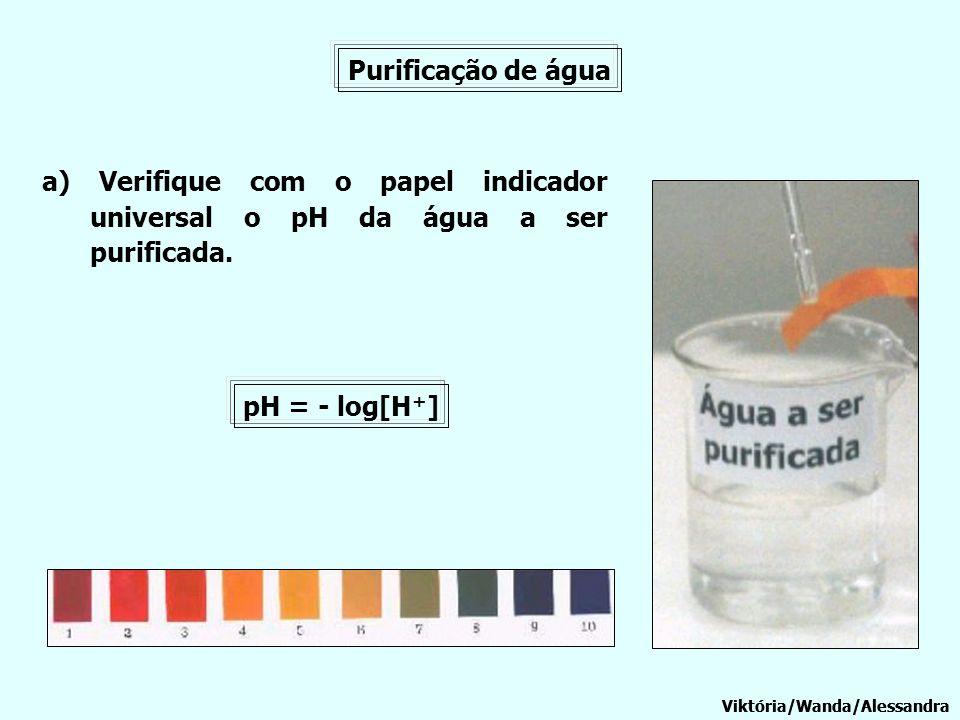 Purificação de água a) Verifique com o papel indicador universal o pH da água a ser purificada. pH = - log[H+]